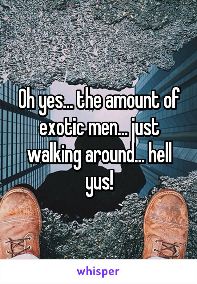 Oh yes... the amount of exotic men... just walking around... hell yus!