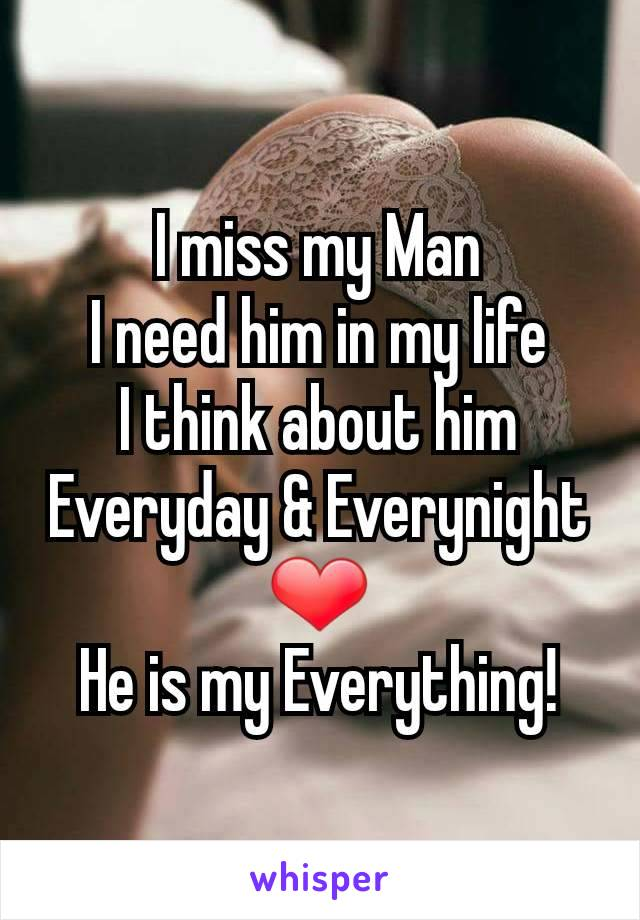 I miss my Man I need him in my life I think about him Everyday & Everynight ❤ He is my Everything!
