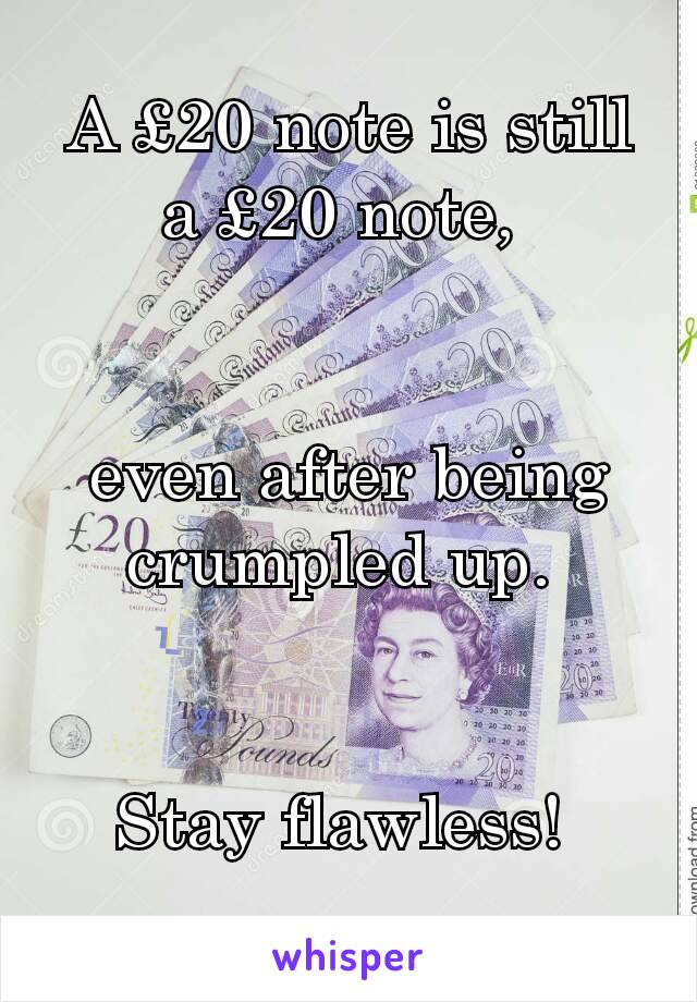 A £20 note is still a £20 note,    even after being crumpled up.    Stay flawless!