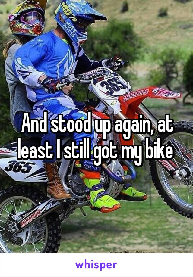 And stood up again, at least I still got my bike