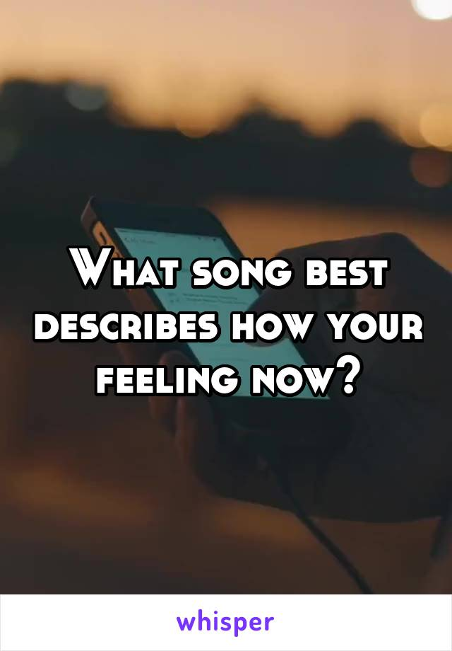 What song best describes how your feeling now?