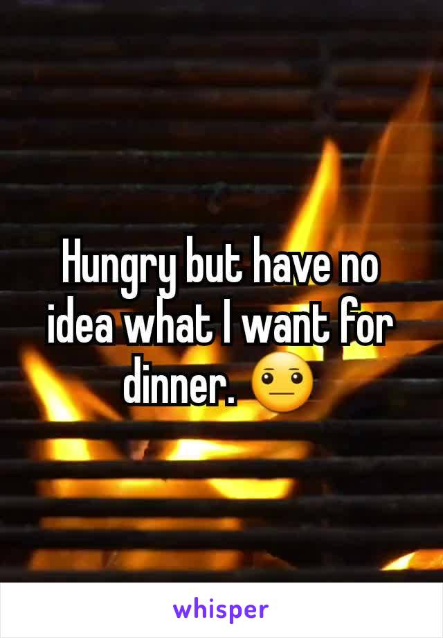 Hungry but have no idea what I want for dinner. 😐