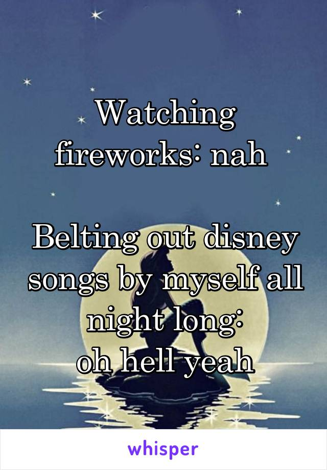 Watching fireworks: nah   Belting out disney songs by myself all night long:  oh hell yeah