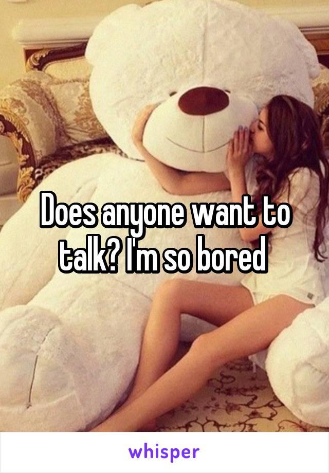 Does anyone want to talk? I'm so bored