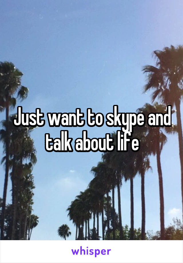 Just want to skype and talk about life