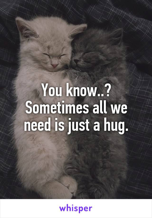 You know..? Sometimes all we need is just a hug.