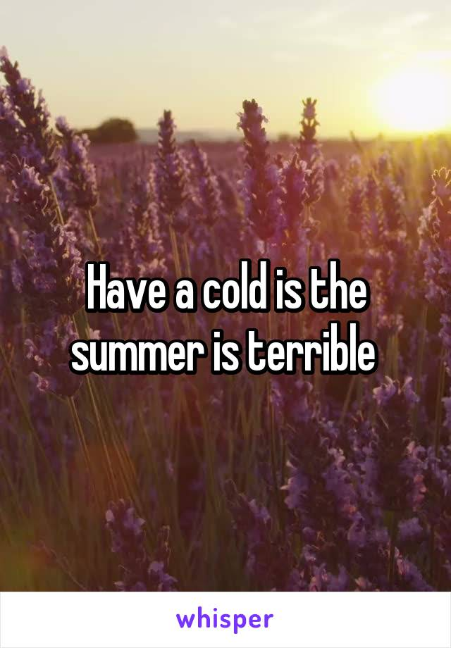 Have a cold is the summer is terrible