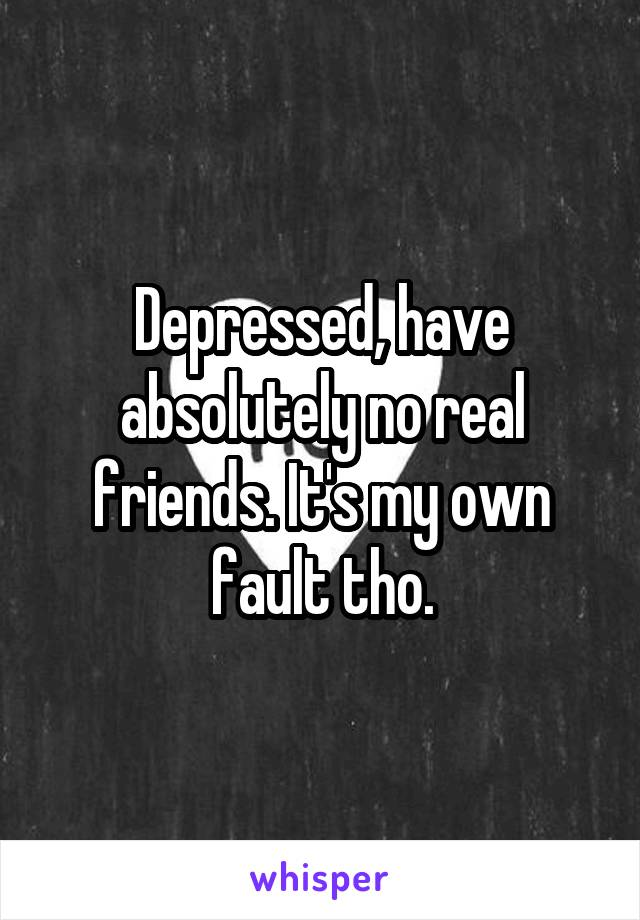 Depressed, have absolutely no real friends. It's my own fault tho.