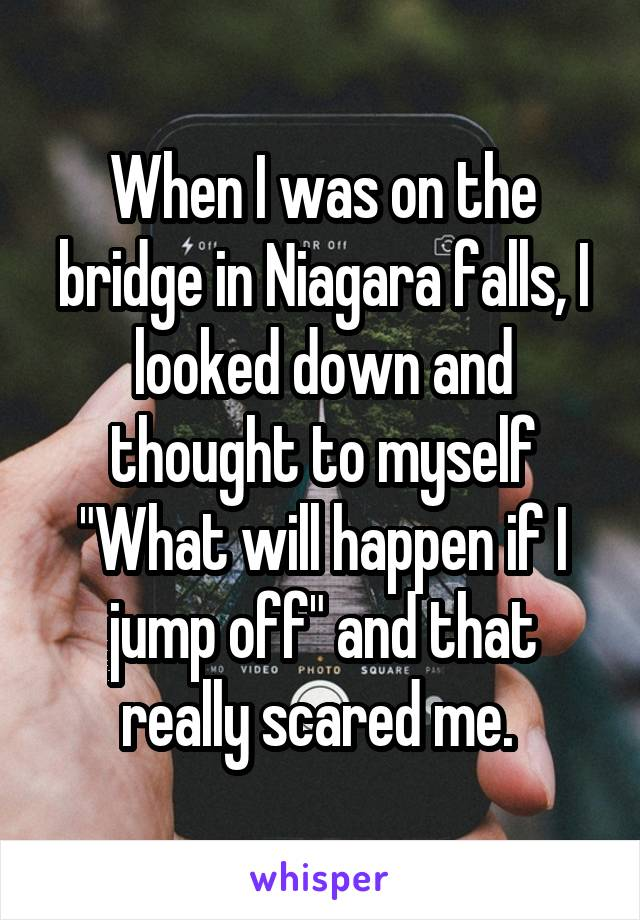 """When I was on the bridge in Niagara falls, I looked down and thought to myself """"What will happen if I jump off"""" and that really scared me."""
