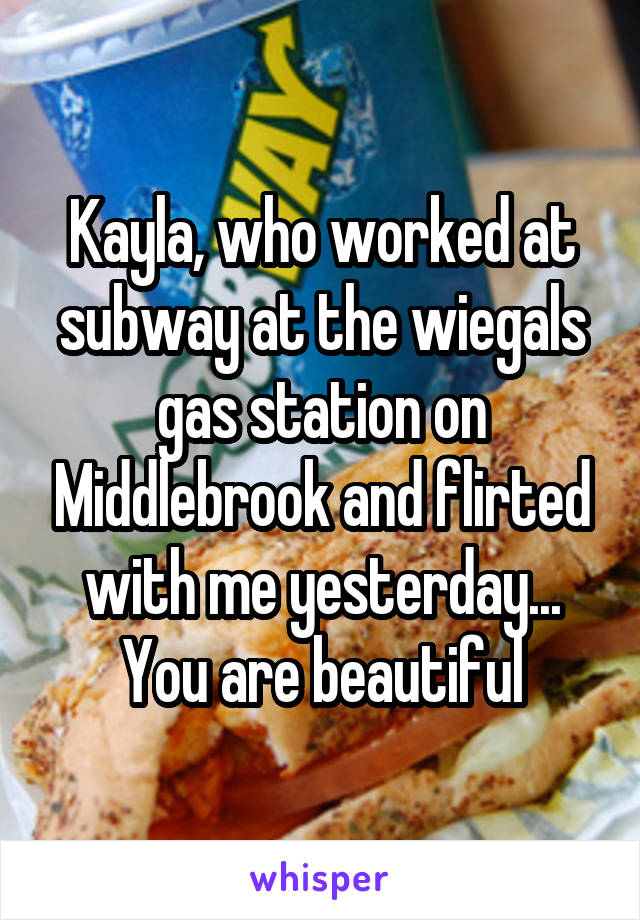 Kayla, who worked at subway at the wiegals gas station on Middlebrook and flirted with me yesterday... You are beautiful