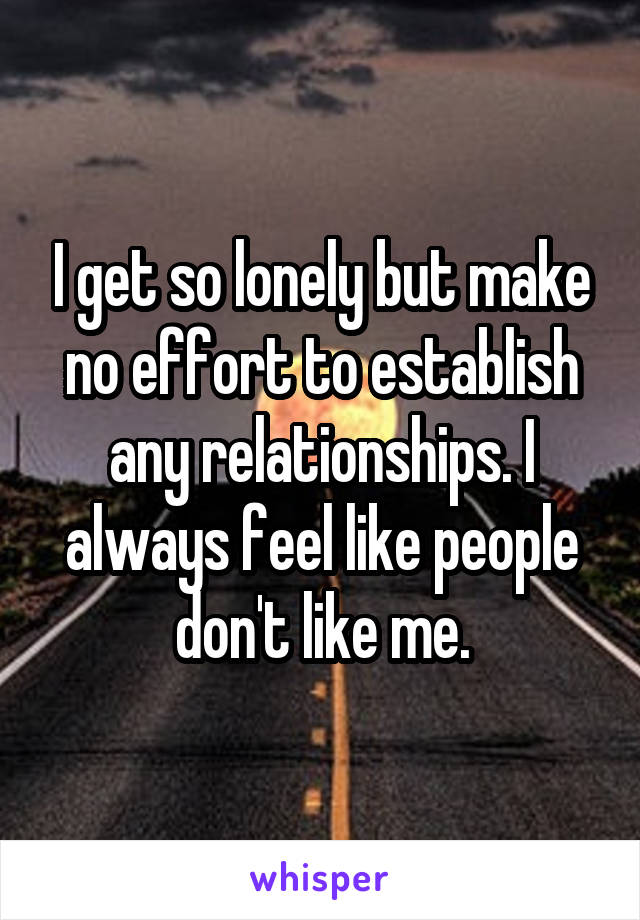 I get so lonely but make no effort to establish any relationships. I always feel like people don't like me.