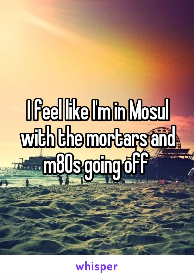 I feel like I'm in Mosul with the mortars and m80s going off