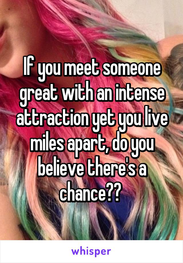 If you meet someone great with an intense attraction yet you live miles apart, do you believe there's a chance??