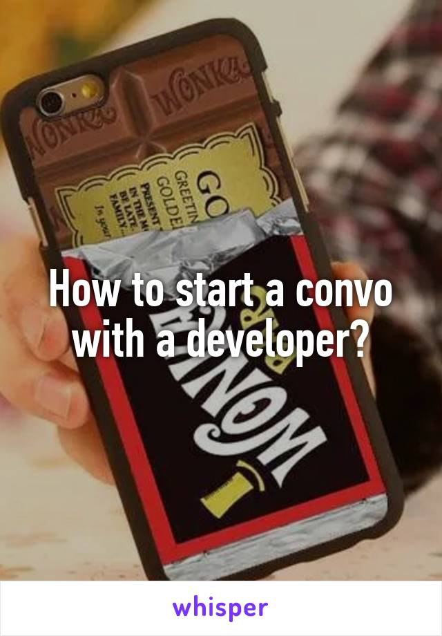 How to start a convo with a developer?