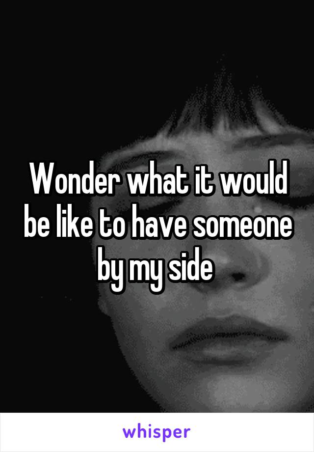 Wonder what it would be like to have someone by my side