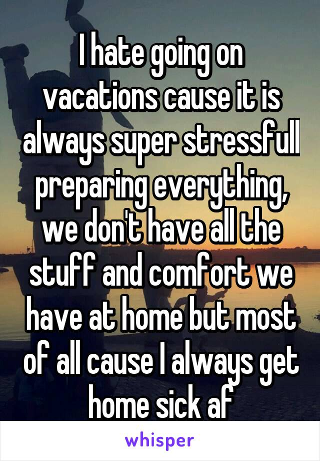 I hate going on vacations cause it is always super stressfull preparing everything, we don't have all the stuff and comfort we have at home but most of all cause I always get home sick af