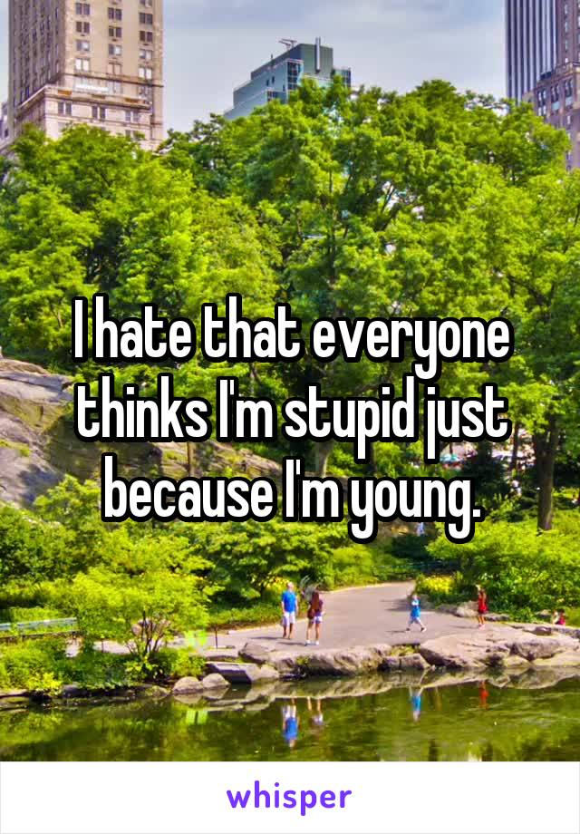 I hate that everyone thinks I'm stupid just because I'm young.