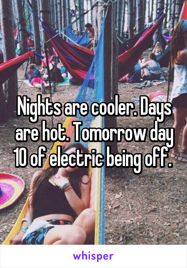 Nights are cooler. Days are hot. Tomorrow day 10 of electric being off.