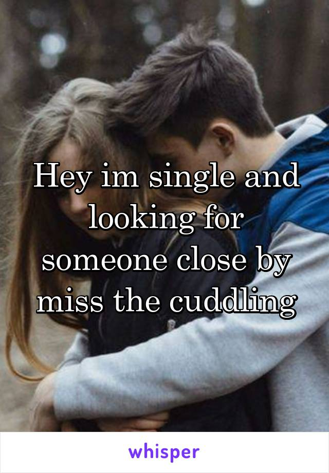 Hey im single and looking for someone close by miss the cuddling