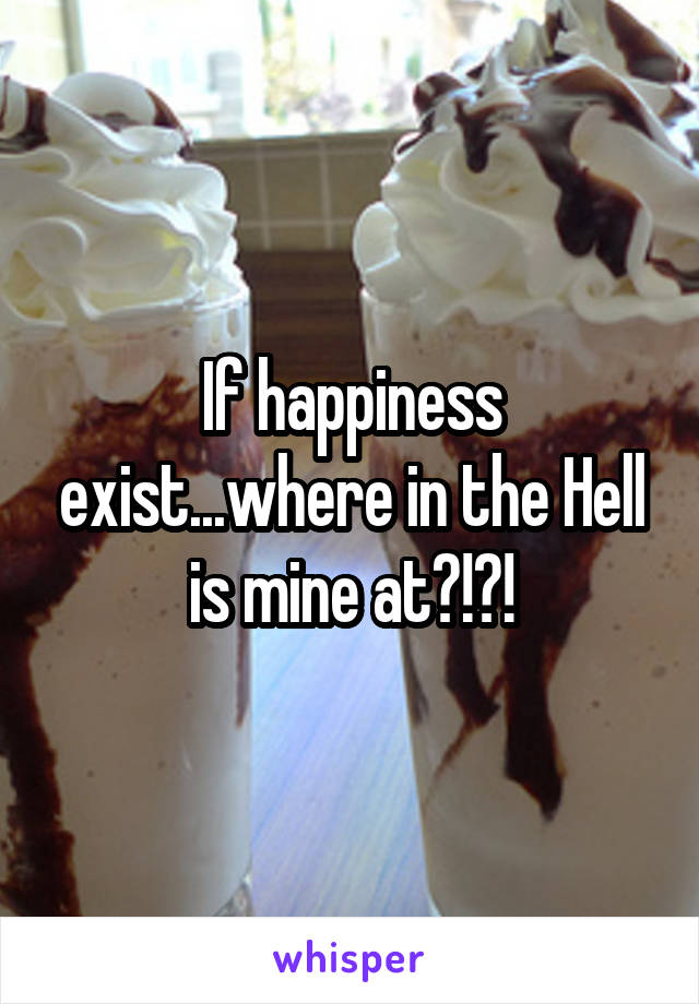 If happiness exist...where in the Hell is mine at?!?!
