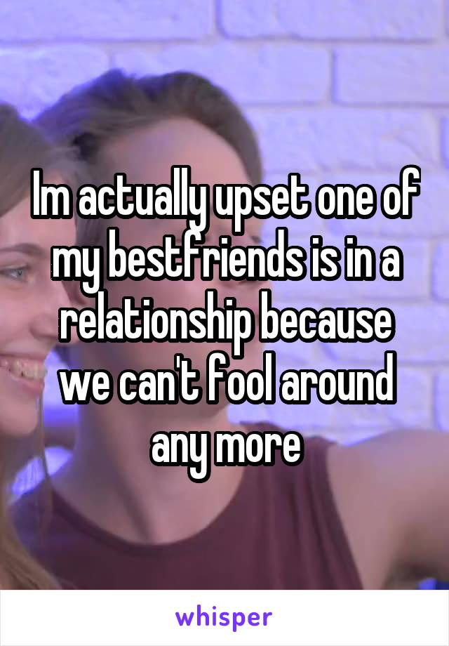 Im actually upset one of my bestfriends is in a relationship because we can't fool around any more