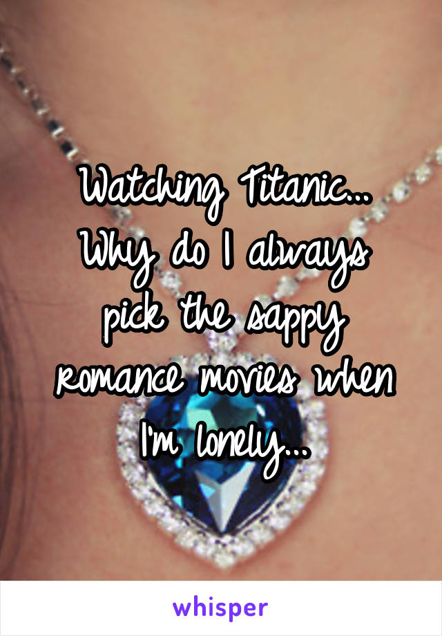 Watching Titanic... Why do I always pick the sappy romance movies when I'm lonely...