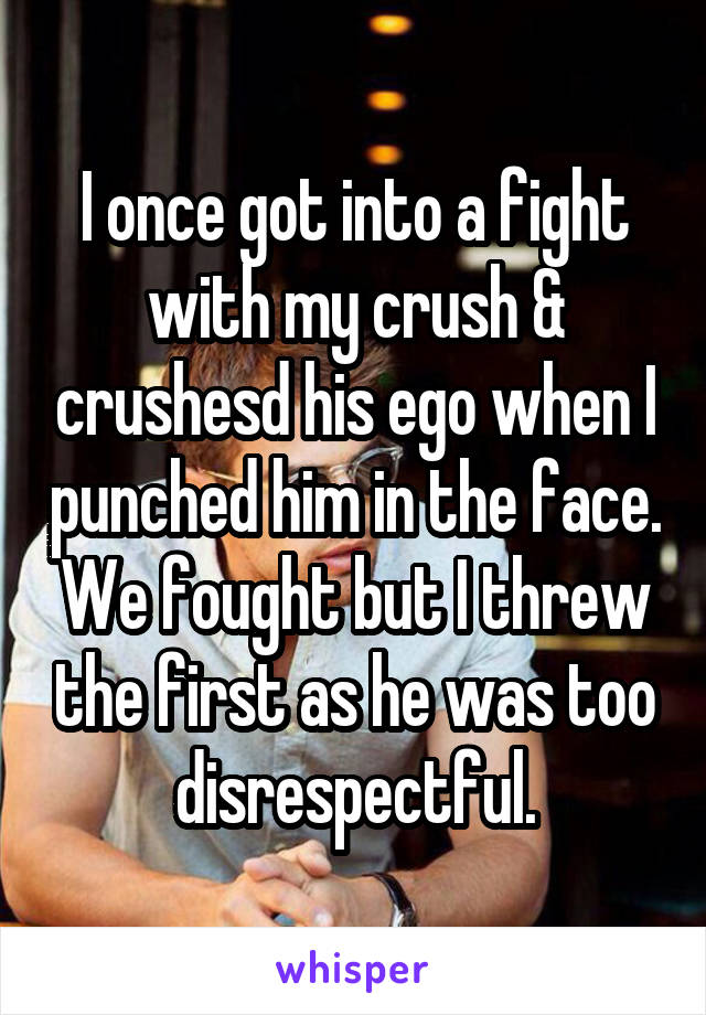 I once got into a fight with my crush & crushesd his ego when I punched him in the face. We fought but I threw the first as he was too disrespectful.