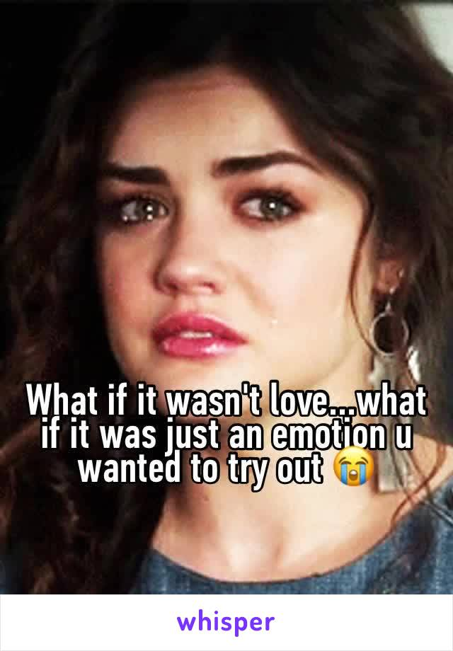 What if it wasn't love...what if it was just an emotion u wanted to try out 😭