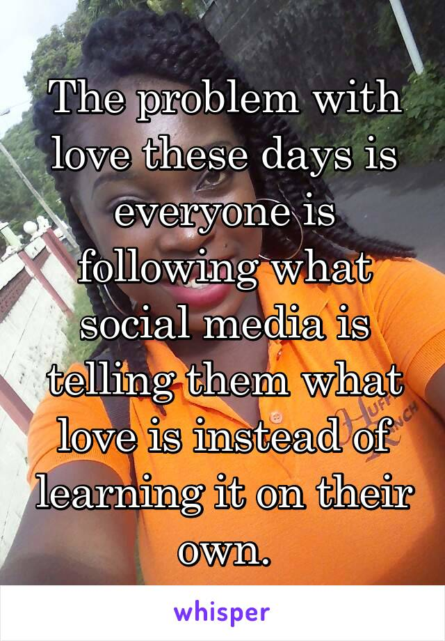 The problem with love these days is everyone is following what social media is telling them what love is instead of learning it on their own.