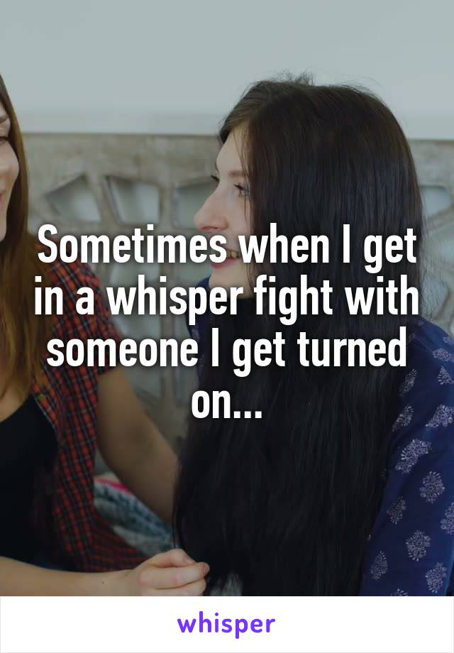 Sometimes when I get in a whisper fight with someone I get turned on...