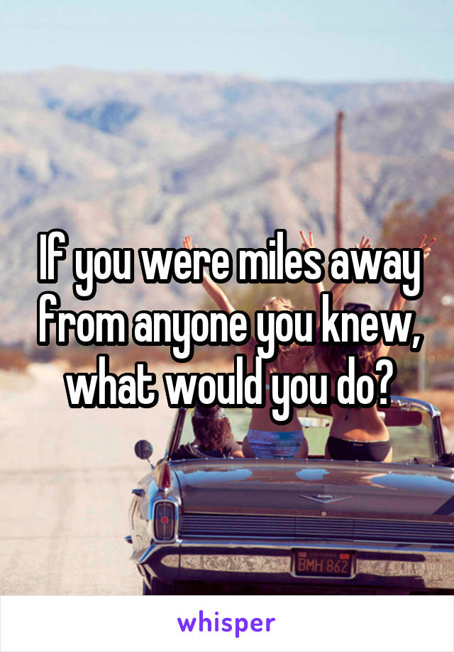 If you were miles away from anyone you knew, what would you do?