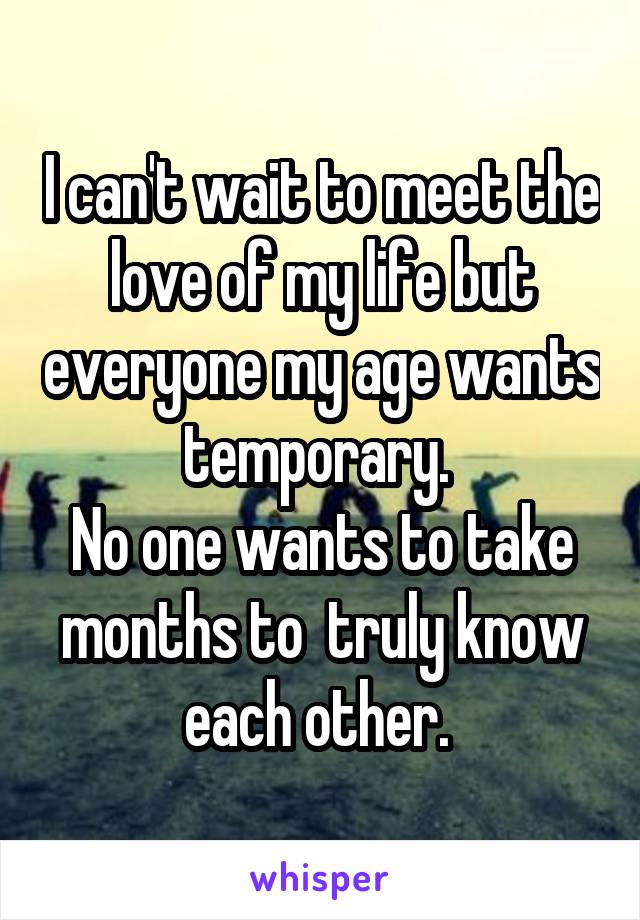 I can't wait to meet the love of my life but everyone my age wants temporary.  No one wants to take months to  truly know each other.