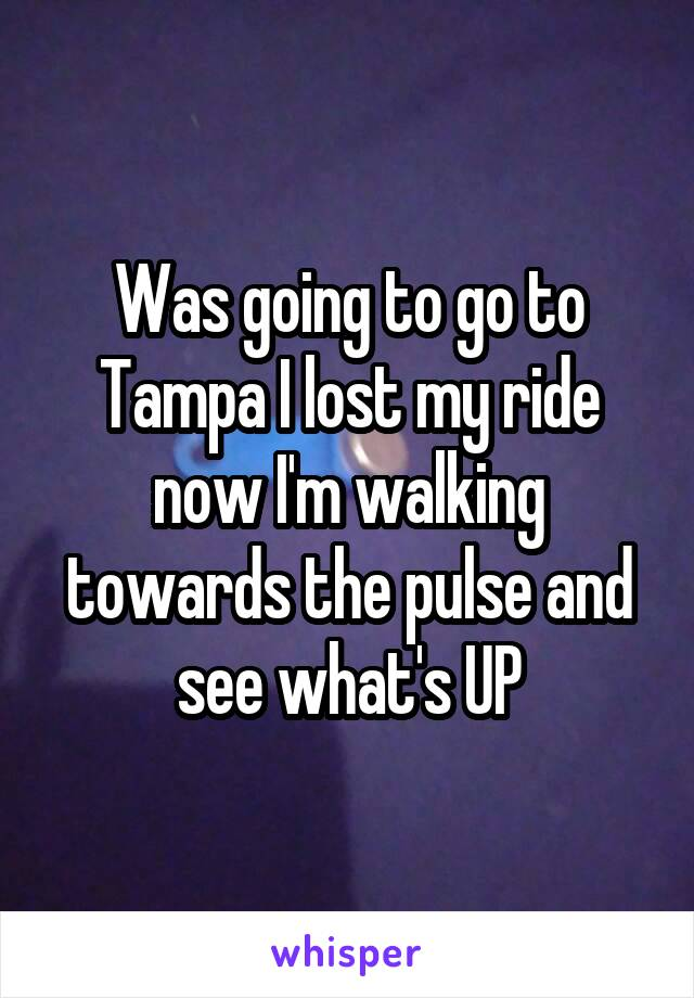 Was going to go to Tampa I lost my ride now I'm walking towards the pulse and see what's UP