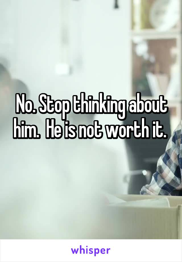 No. Stop thinking about him.  He is not worth it.