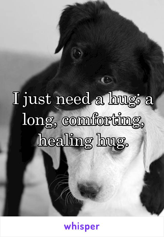 I just need a hug; a long, comforting, healing hug.