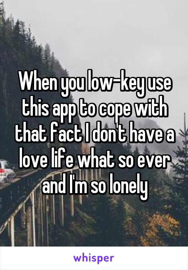 When you low-key use this app to cope with that fact I don't have a love life what so ever and I'm so lonely