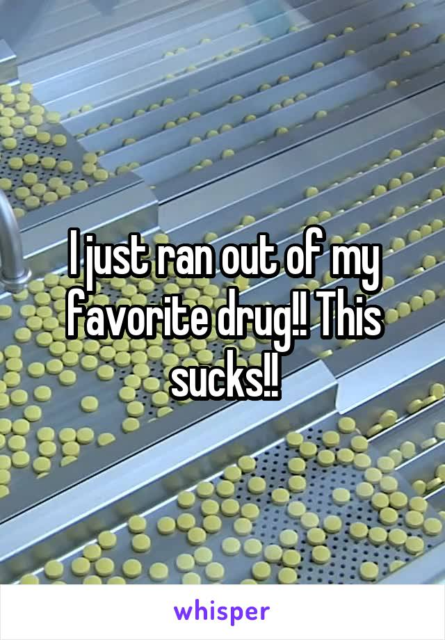 I just ran out of my favorite drug!! This sucks!!
