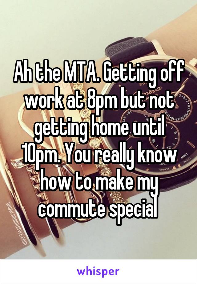 Ah the MTA. Getting off work at 8pm but not getting home until 10pm. You really know how to make my commute special