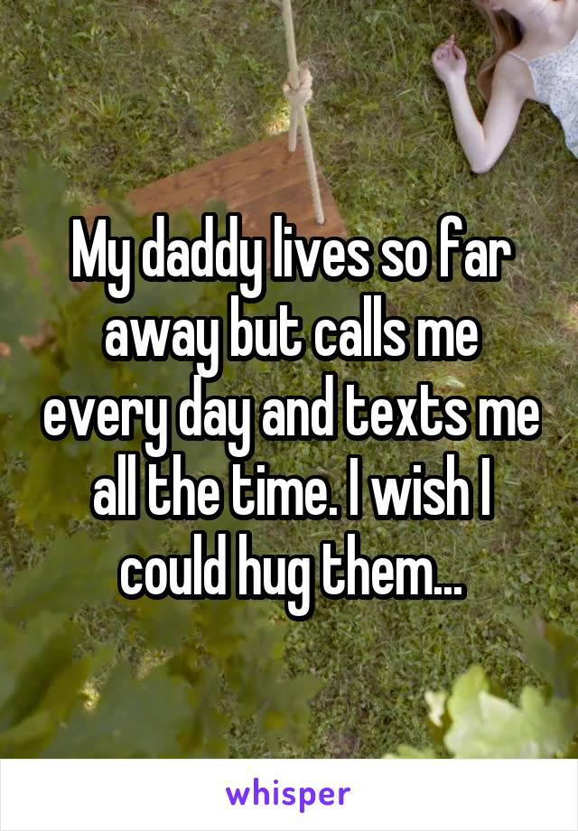 My daddy lives so far away but calls me every day and texts me all the time. I wish I could hug them...