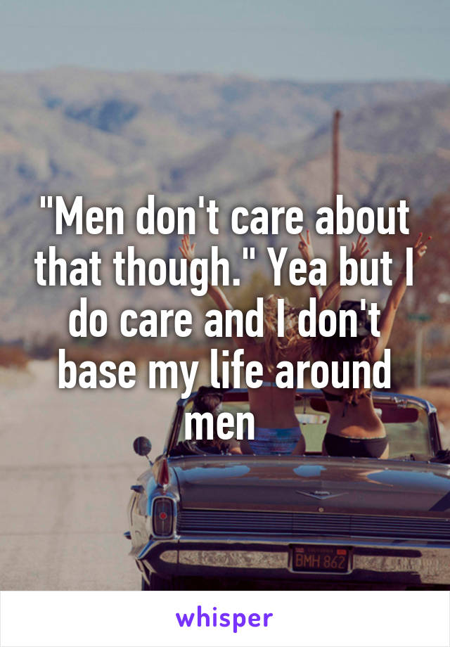 """Men don't care about that though."" Yea but I do care and I don't base my life around men"