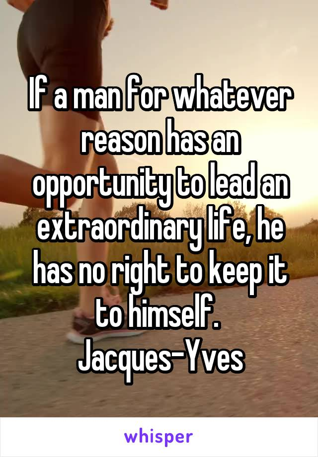 If a man for whatever reason has an opportunity to lead an extraordinary life, he has no right to keep it to himself.  Jacques-Yves