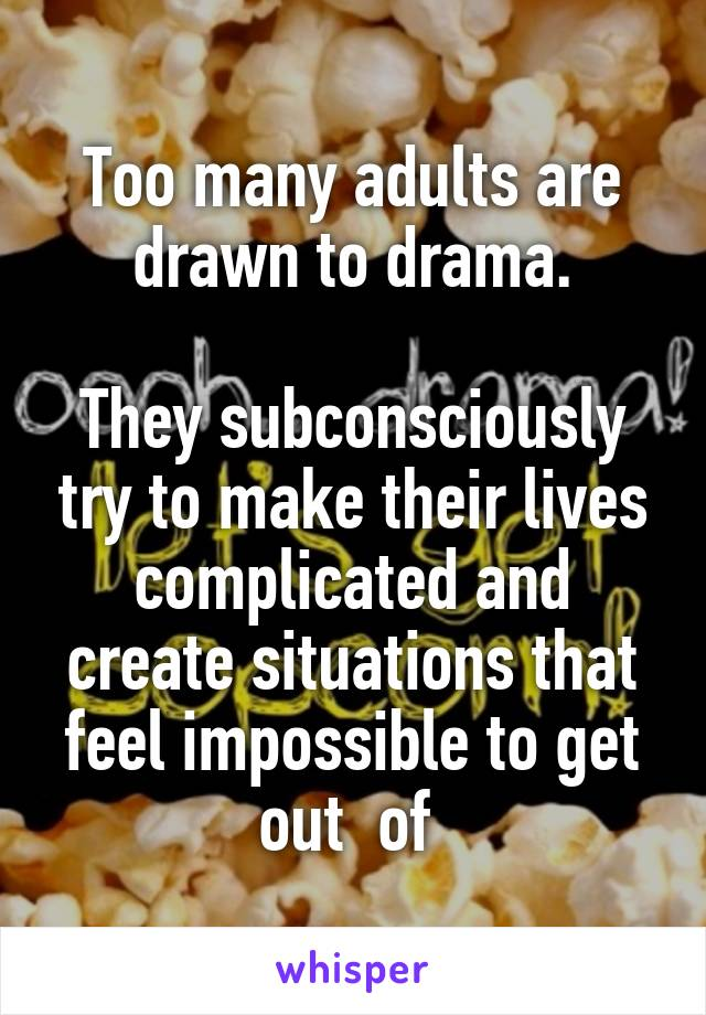 Too many adults are drawn to drama.  They subconsciously try to make their lives complicated and create situations that feel impossible to get out  of