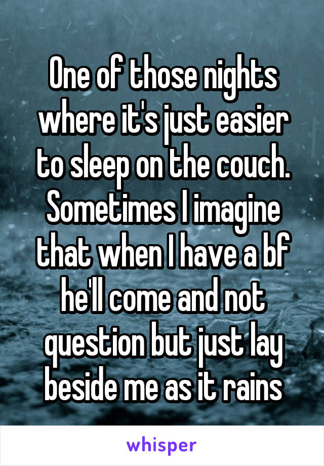 One of those nights where it's just easier to sleep on the couch. Sometimes I imagine that when I have a bf he'll come and not question but just lay beside me as it rains