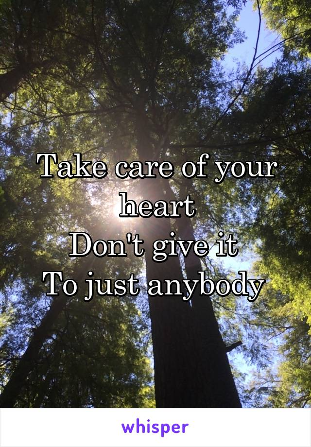 Take care of your heart Don't give it  To just anybody