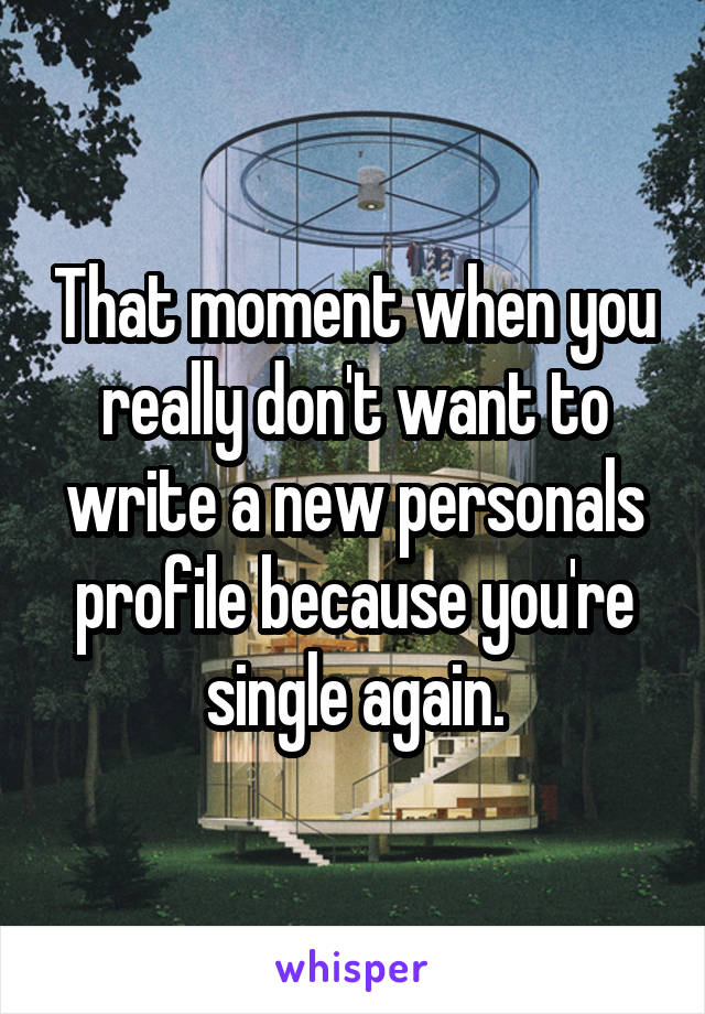 That moment when you really don't want to write a new personals profile because you're single again.