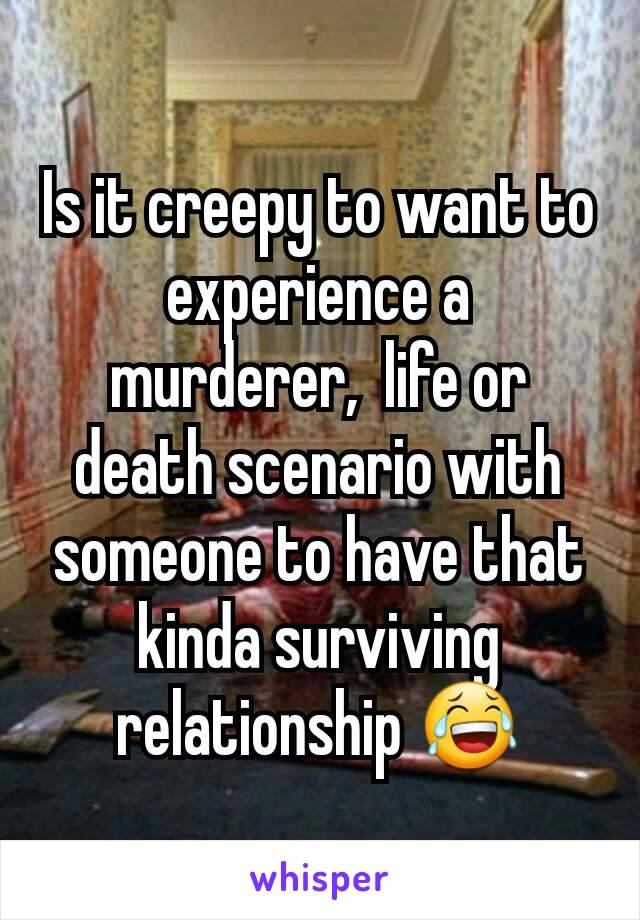 Is it creepy to want to experience a murderer,  life or death scenario with someone to have that kinda surviving relationship 😂