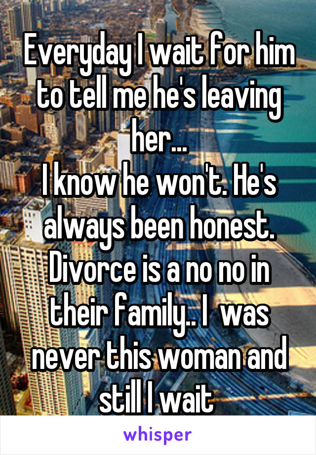 Everyday I wait for him to tell me he's leaving her... I know he won't. He's always been honest. Divorce is a no no in their family.. I  was never this woman and still I wait