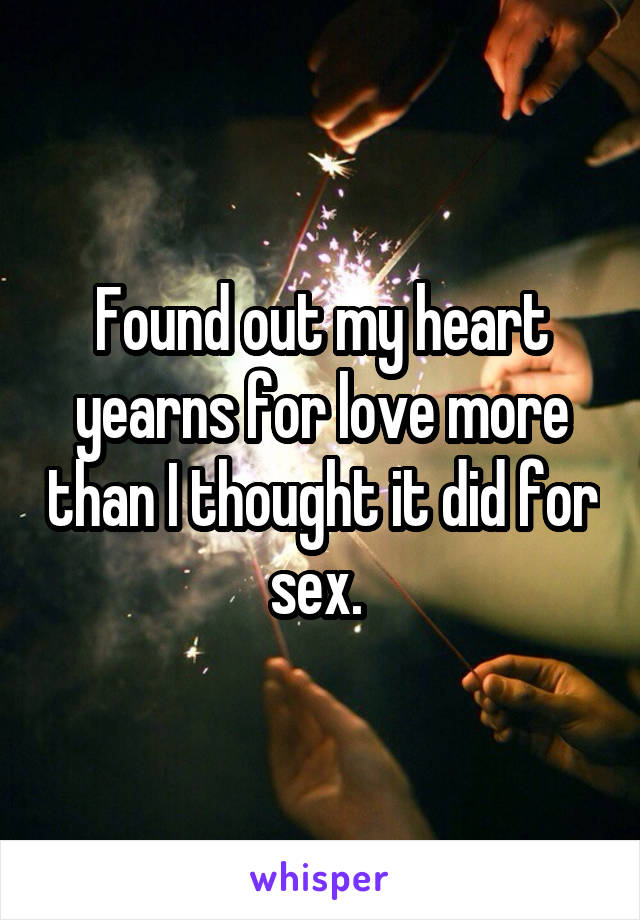 Found out my heart yearns for love more than I thought it did for sex.