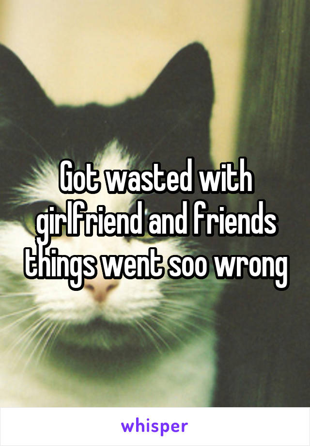 Got wasted with girlfriend and friends things went soo wrong