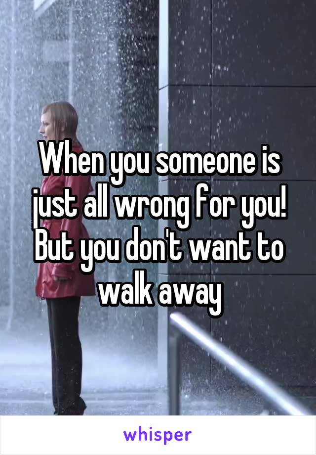 When you someone is just all wrong for you! But you don't want to walk away